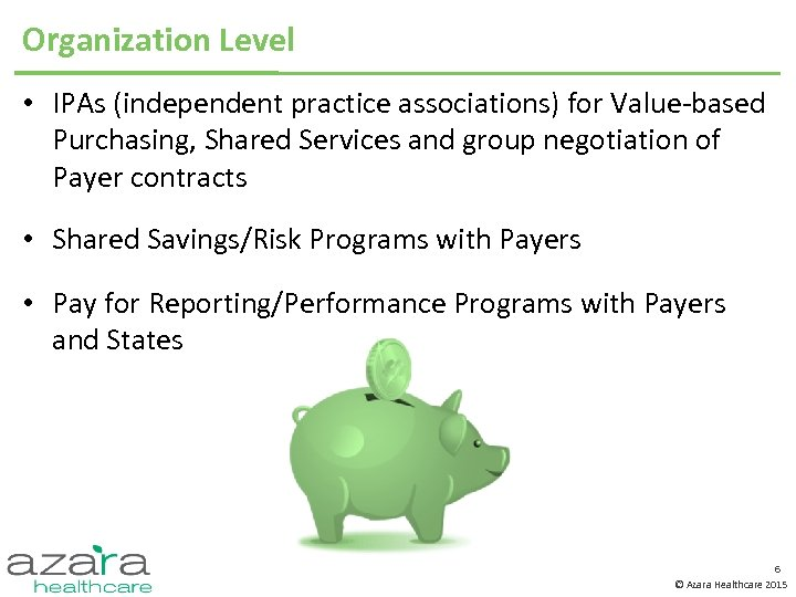 Organization Level • IPAs (independent practice associations) for Value-based Purchasing, Shared Services and group