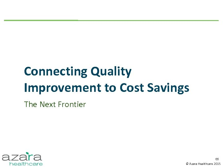 Connecting Quality Improvement to Cost Savings The Next Frontier 65 © Azara Healthcare 2015