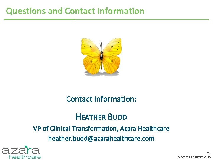 Questions and Contact Information: HEATHER BUDD VP of Clinical Transformation, Azara Healthcare heather. budd@azarahealthcare.