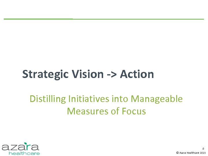 Strategic Vision -> Action Distilling Initiatives into Manageable Measures of Focus 8 © Azara