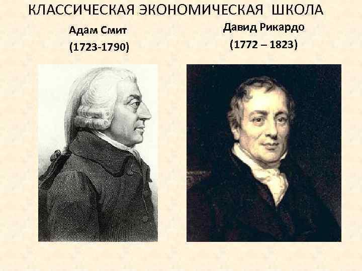 КЛАССИЧЕСКАЯ ЭКОНОМИЧЕСКАЯ ШКОЛА Адам Смит (1723 -1790) Давид Рикардо (1772 – 1823)