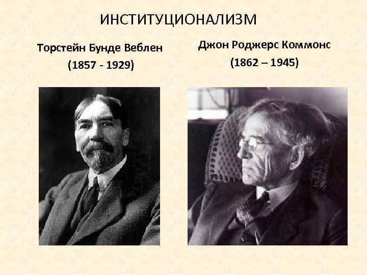 ИНСТИТУЦИОНАЛИЗМ Торстейн Бунде Веблен (1857 - 1929) Джон Роджерс Коммонс (1862 – 1945)