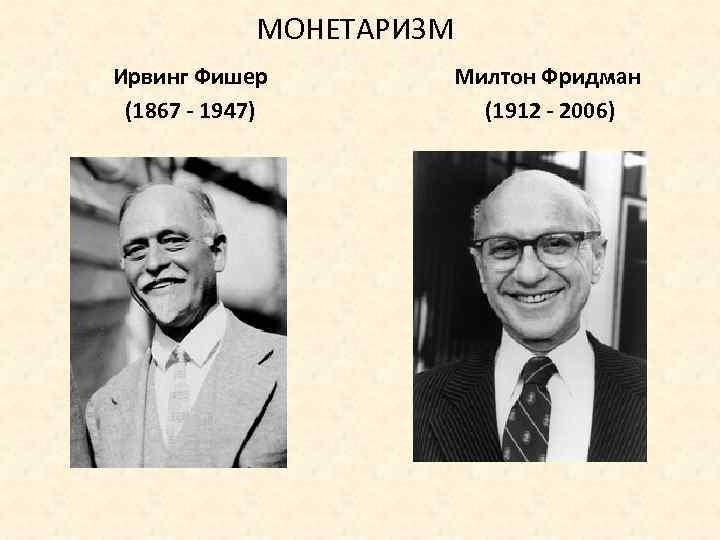 МОНЕТАРИЗМ Ирвинг Фишер (1867 - 1947) Милтон Фридман (1912 - 2006)