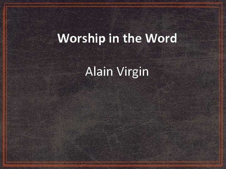 Worship in the Word Alain Virgin