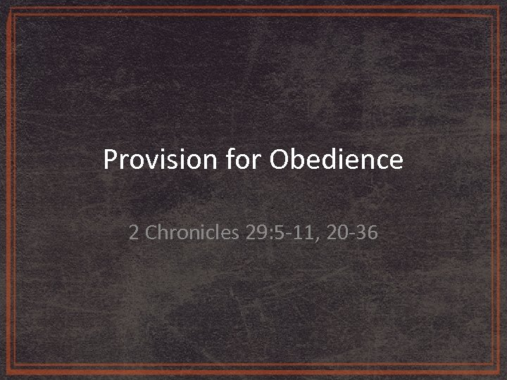 Provision for Obedience 2 Chronicles 29: 5 -11, 20 -36