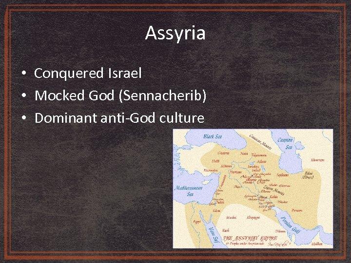 Assyria • Conquered Israel • Mocked God (Sennacherib) • Dominant anti-God culture