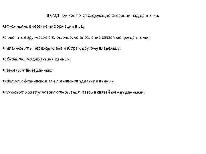 В СМД применяются следующие операции над данными: • запомнить: внесение информации в БД; •