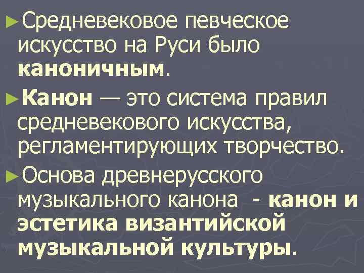 ►Средневековое певческое искусство на Руси было каноничным. ►Канон — это система правил средневекового искусства,
