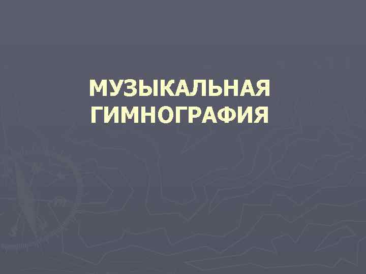МУЗЫКАЛЬНАЯ ГИМНОГРАФИЯ