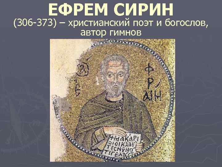 ЕФРЕМ СИРИН (306 -373) – христианский поэт и богослов, автор гимнов