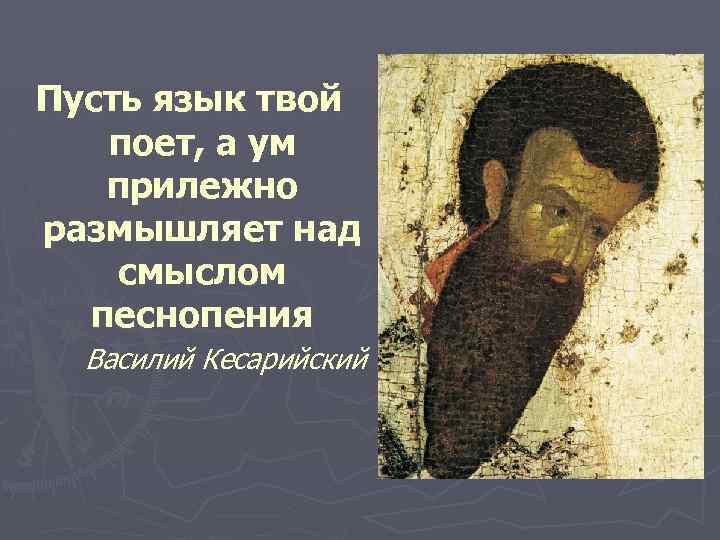 Пусть язык твой поет, а ум прилежно размышляет над смыслом песнопения Василий Кесарийский