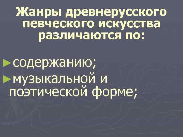 Жанры древнерусского певческого искусства различаются по: ►содержанию; ►музыкальной и поэтической форме;