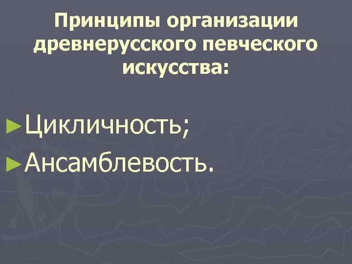 Принципы организации древнерусского певческого искусства: ►Цикличность; ►Ансамблевость.