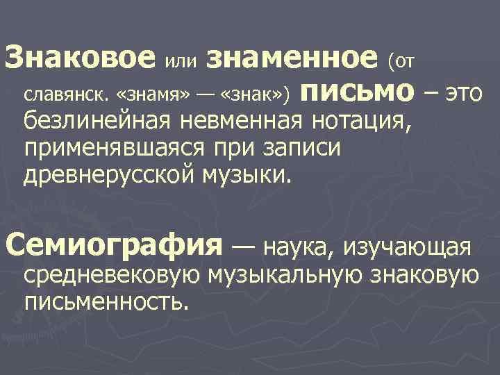 Знаковое или знаменное (от славянск. «знамя» — «знак» ) письмо – это безлинейная невменная