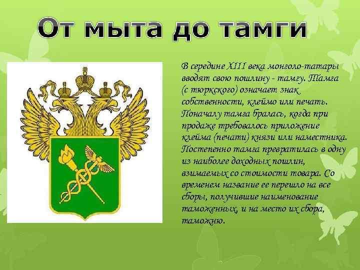 В середине XIII века монголо-татары вводят свою пошлину - тамгу. Тамга (с тюркского) означает