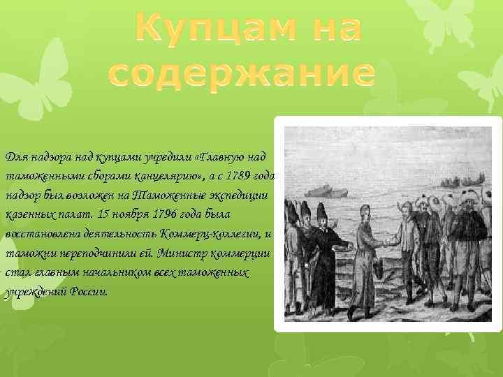 Для надзора над купцами учредили «Главную над таможенными сборами канцелярию» , а с 1789