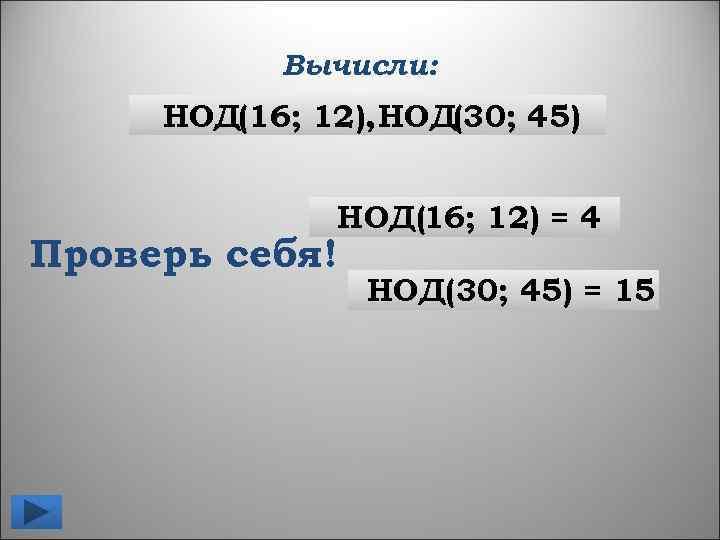 Вычисли: НОД(16; 12), НОД(30; 45) НОД(16; 12) = 4 Проверь себя! НОД(30; 45) =