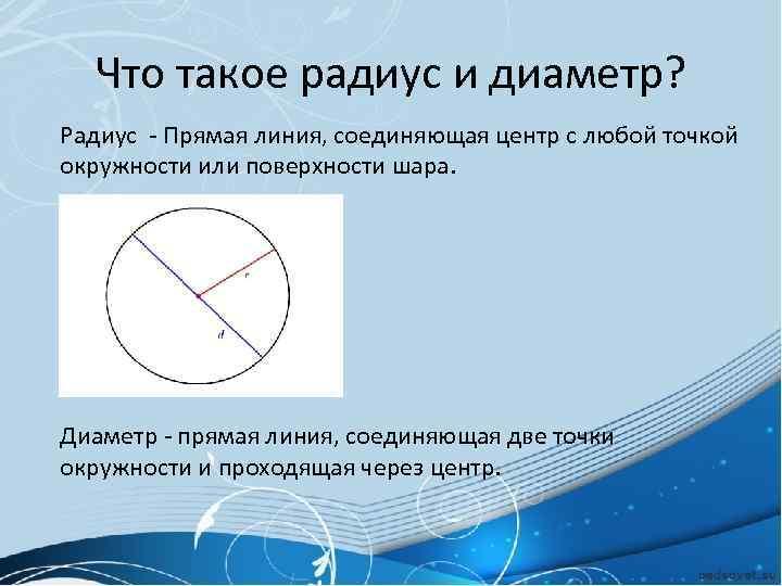 Что такое радиус и диаметр? Радиус - Прямая линия, соединяющая центр с любой точкой