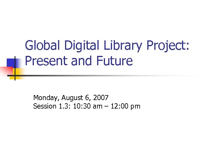 Global Digital Library Project: Present and Future Monday, August 6, 2007 Session 1. 3: