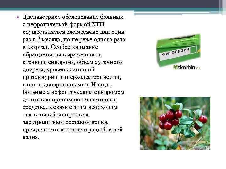 • Диспансерное обследование больных с нефротической формой ХГН осуществляется ежемесячно или один раз