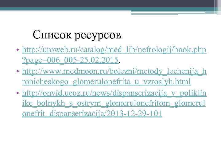 Список ресурсов. • http: //uroweb. ru/catalog/med_lib/nefrologij/book. php ? page=006_005 -25. 02. 2015. • http: