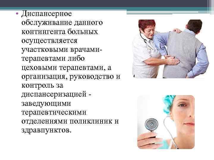 • Диспансерное обслуживание данного контингента больных осуществляется участковыми врачамитерапевтами либо цеховыми терапевтами, а