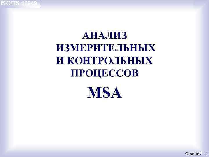 ISO/TS 16949 АНАЛИЗ ИЗМЕРИТЕЛЬНЫХ И КОНТРОЛЬНЫХ ПРОЦЕССОВ MSA © ВНИИС 1
