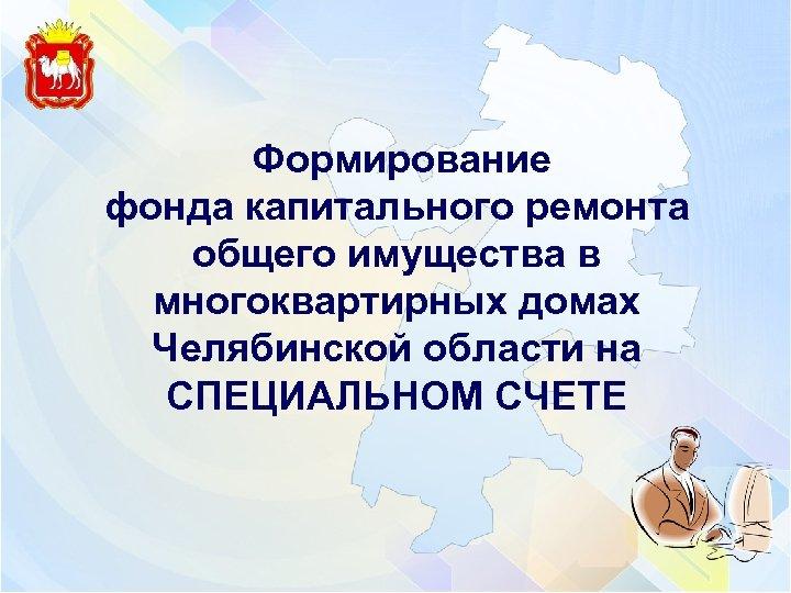 Формирование фонда капитального ремонта общего имущества в многоквартирных домах Челябинской области на СПЕЦИАЛЬНОМ