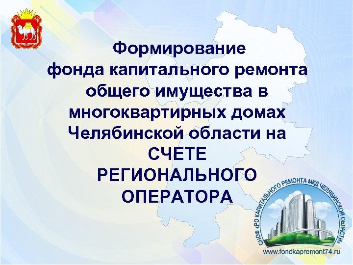 Формирование фонда капитального ремонта общего имущества в многоквартирных домах Челябинской области на СЧЕТЕ
