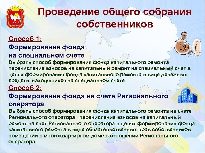 Проведение общего собрания собственников Способ 1: Формирование фонда на специальном счете Выбрать способ формирования
