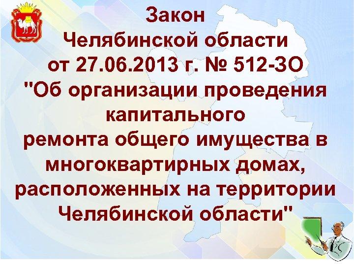 Закон Челябинской области от 27. 06. 2013 г. № 512 -ЗО