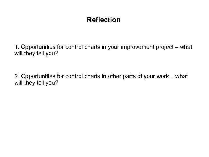 Reflection 1. Opportunities for control charts in your improvement project – what will they
