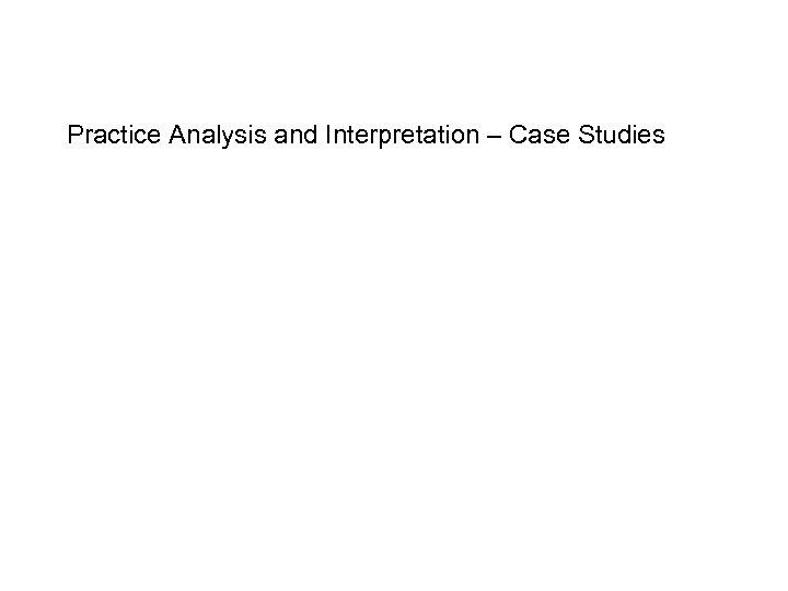 Practice Analysis and Interpretation – Case Studies