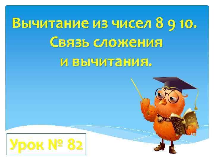 Вычитание из чисел 8 9 10. Связь сложения и вычитания. Урок № 82