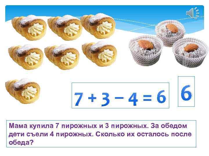 7+3– 4=6 6 Мама купила 7 пирожных и 3 пирожных. За обедом дети съели
