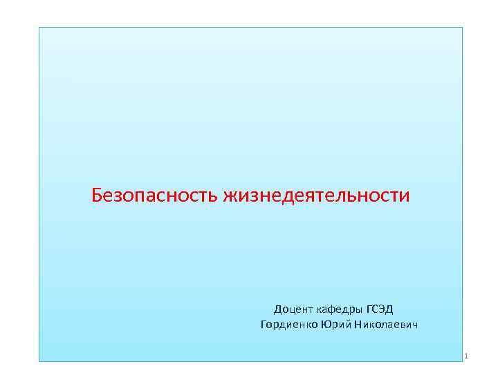 Безопасность жизнедеятельности Доцент кафедры ГСЭД Гордиенко Юрий Николаевич 1