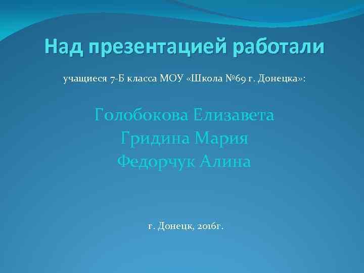 Над презентацией работали учащиеся 7 -Б класса МОУ «Школа № 69 г. Донецка» :