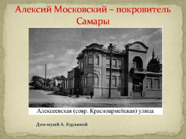 Алексий Московский – покровитель Самары Дом-музей А. Курлиной