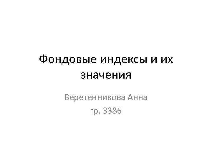 Фондовые индексы и их значения Веретенникова Анна Гр. 3386