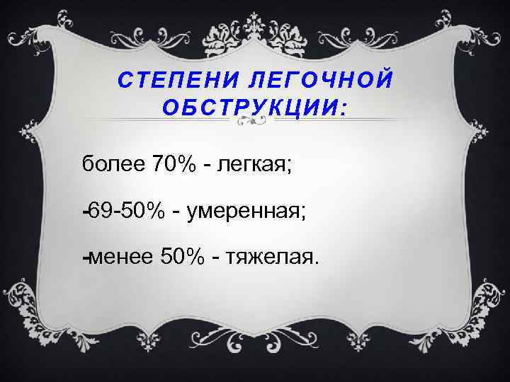 СТЕПЕНИ ЛЕГОЧНОЙ ОБСТРУКЦИИ: более 70% легкая; 69 50% умеренная; менее 50% тяжелая.