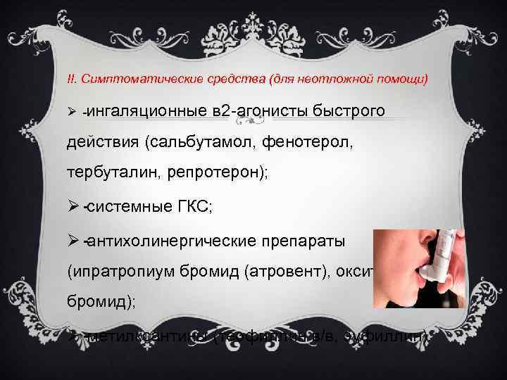 II. Симптоматические средства (для неотложной помощи) Ø ингаляционные в 2 агонисты быстрого действия (сальбутамол,