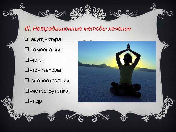 III. Нетрадиционные методы лечения q акупунктура; q гомеопатия; q йога; q ионизаторы; q спелеотерапия;