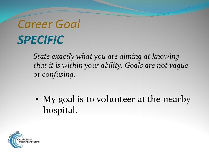 Career Goal SPECIFIC State exactly what you are aiming at knowing that it is