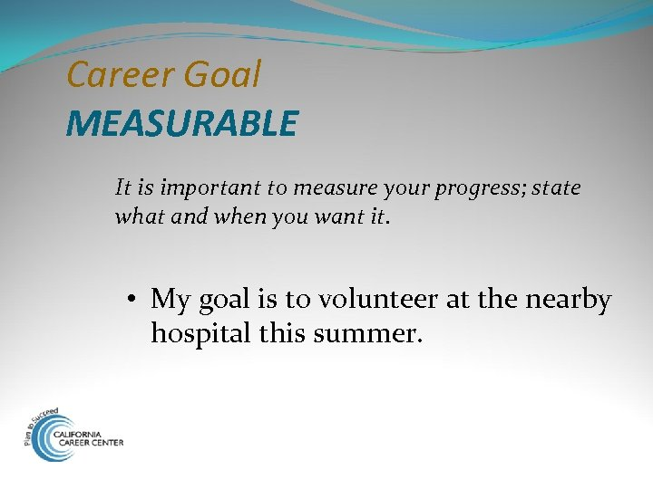 Career Goal MEASURABLE It is important to measure your progress; state what and when
