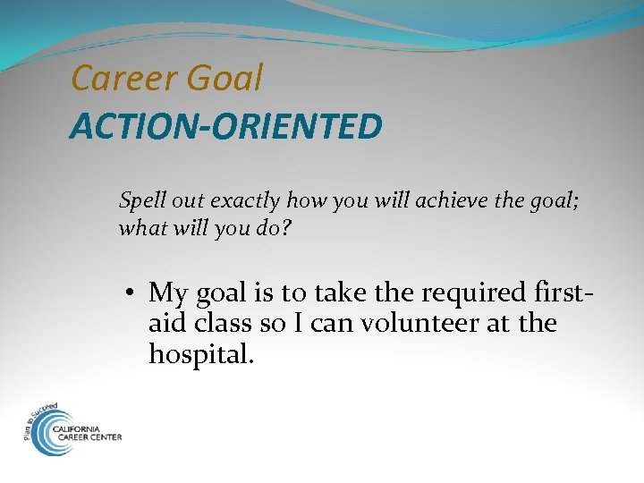Career Goal ACTION-ORIENTED Spell out exactly how you will achieve the goal; what will