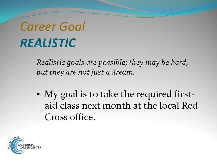 Career Goal REALISTIC Realistic goals are possible; they may be hard, but they are