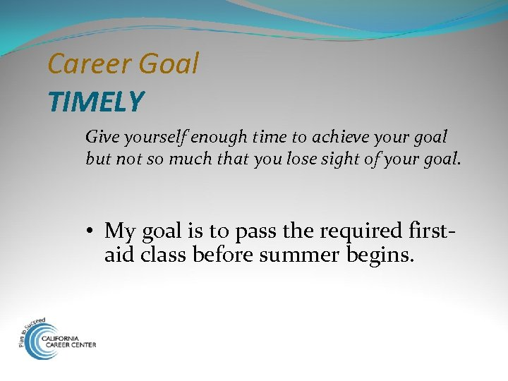 Career Goal TIMELY Give yourself enough time to achieve your goal but not so