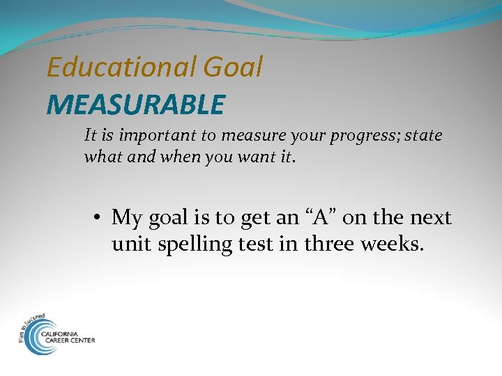 Educational Goal MEASURABLE It is important to measure your progress; state what and when