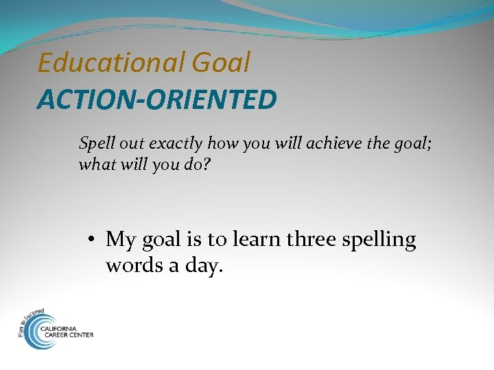 Educational Goal ACTION-ORIENTED Spell out exactly how you will achieve the goal; what will