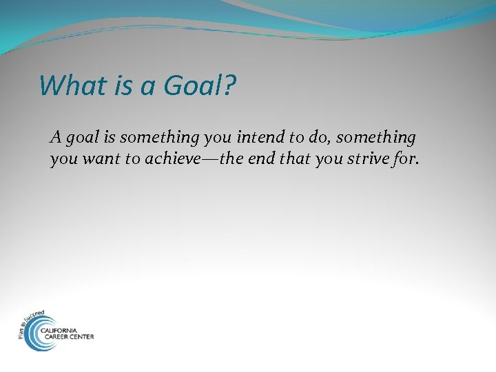 What is a Goal? A goal is something you intend to do, something you